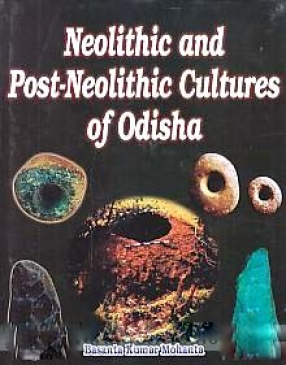 Neolithic and Post-Neolithic Cultures of Odisha: With Special Reference to Mayurbhanj and Keonjhar Districts