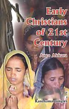 Early Christians of 21st Century: Stories of Incredible Christian Witness from Kandhamal Jungles