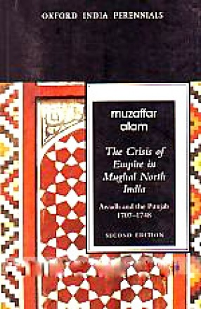 The Crisis of Empire in Mughal North India: Awadh and the Punjab, 1707-1748
