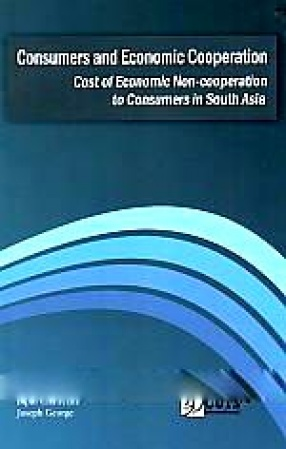 Consumers and Economic Cooperation: Cost of Economic Non-Cooperation to Consumers in South Asia