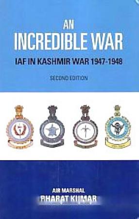 An Incredible War: Indian Air Force in Kashmir War, 1947-1948