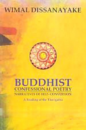 Buddhist Confessional Poetry: Narratives of Self-Conversion: A Reading of the Therigatha