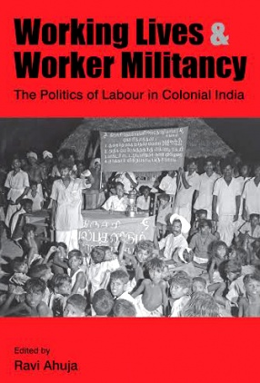 Working Lives & Worker Militancy: The Politics of Labour in Colonial India