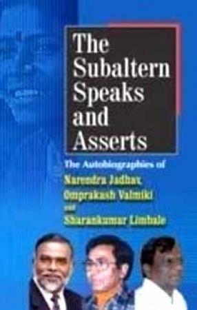 The Subaltern Speaks and Asserts: The Autobiographies of Narendra Jadhav, Omprakash Valmiki and Sharankumar Limbale