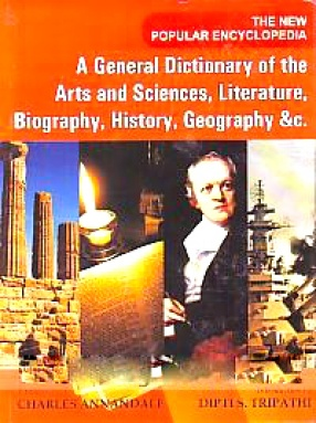 The New Popular Encyclopedia: A General Dictionary of the Arts and Sciences, Literature, Biography, History, Geography &c. (In 14 Volumes)