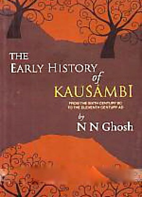 The Early History of Kausambi: From the Sixth Century B.C. to the Eleventh Century A.D.