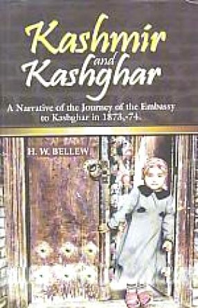 Kashmir and Kashghar: A Narrative of the Journey of the Embassy to Kashghar in 1873-1874