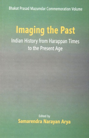 Bhakat Prasad Mazumdar Commemoration Volume: Imaging the Past: Indian History from Harappan Times to the Present Age