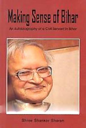 Making Sense of Bihar: An Autobiography of a Civil Servant in Bihar
