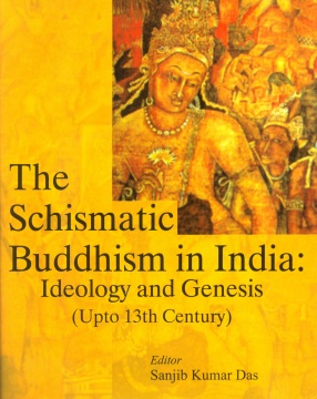 The Schismatic Buddhism in India: Ideology and Genesis (Upto 13th Century)