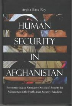 Human Security in Afghanistan: Reconstructing An Alternative Notion of Security for Afghanistan in the South Asian security Paradigm