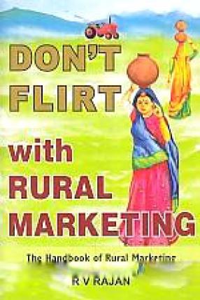 Don't Flirt With Rural Marketing: The Handbook of Rural Marketing