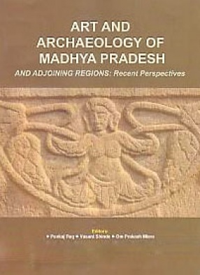Art and Archaeology of Madhya Pradesh and Adjoining Regions: Recent Perspectives