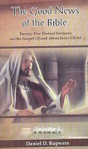 The Good News of the Bible: Twenty-Five Texual Sermons on the Gospel of and About Jesus Christ, Volume 1