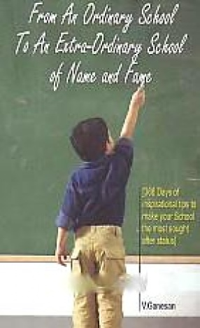 From An Ordinary School to An Extra-Ordinary School of Name Fame: 366 Days of Inspirational Tips to Make Your School the Most Sought After Status