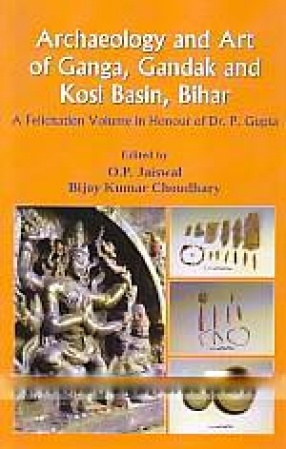 Archaeology and Art of Ganga, Gandak and Kosi Basin, Bihar: A Felicitation Volume in Honour of DR. P. Gupta