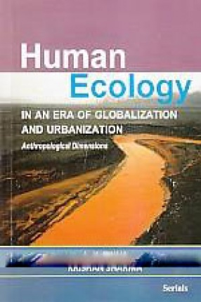 Human Ecology in An Era of Globalization and Urbanization: Anthropological Dimensions