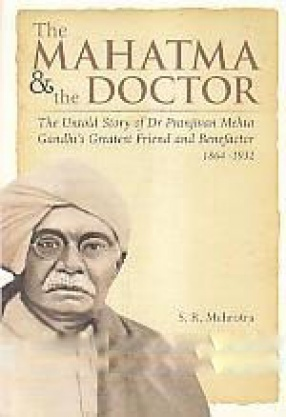 The Mahatma & The Doctor: The Untold Story of Dr. Pranjivan Mehta, Gandhi's Greatest Friend and Benefactor, 1864-1932