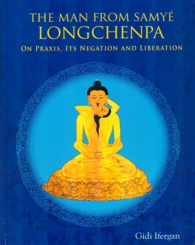 The Man From Samye: Longchenpa on Praxis, Its Negation and Liberation