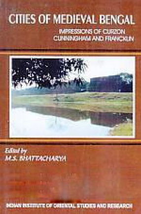 Cities of Medieval Bengal: Impressions of Curzon, Cunningham and Francklin