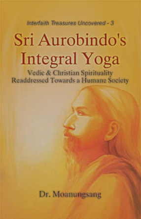 Sri Aurobindo's Integral Yoga: Vedic & Christian Spirituality Readdressed Towards a Humane Society