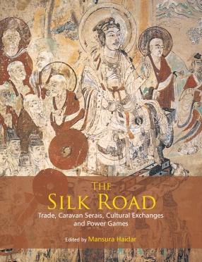 The Silk Road: Trade, Caravan Serais, Cultural Exchanges and Power Games