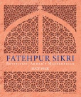 Fatehpur Sikri: Revisiting Akbar's Masterpiece