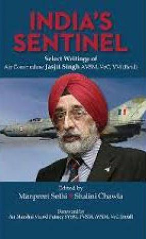 India's Sentinel: Select Writings of Air Commodore Jasjit Singh AVSM, VrC, VM (retd)
