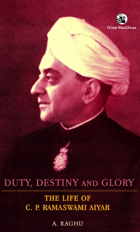 Duty, Destiny and Glory: The Life of C.P. Ramaswami Aiyer