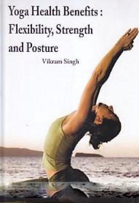 Yoga Health Benefits, Flexibility, Strength and Posture