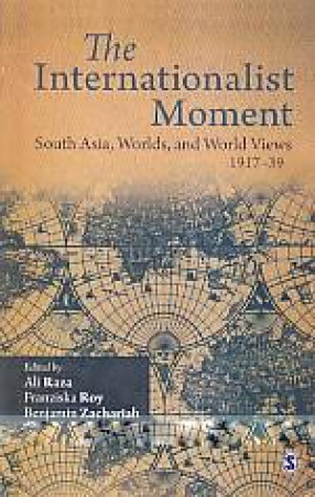 The Internationalist Moment: South Asia, Worlds, and World Views, 1917-39