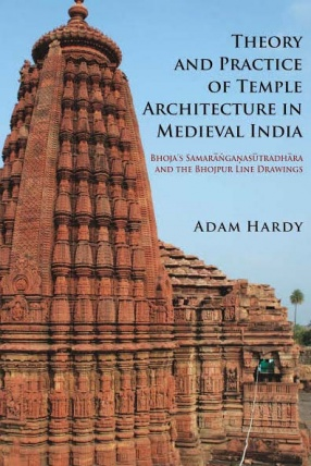Theory & Practice of Temple Architecture in Medieval India: Bhoja's Samaranganasutradhara & The Bhojpur Line Drawings