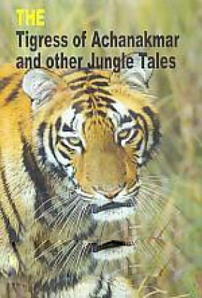 The Tigress of Achanakmar and Other jungle Tales