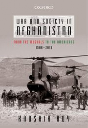 War and Society in Afghanistan: From the Mughals to the Americans, 1500–2013