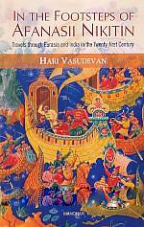 In the Footsteps of Afanasii Nikitin: Travels Through Eurasia and India in the Twenty-First Century