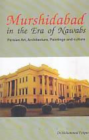 Murshidabad in the Era of Nawabs: Persian Architecture, Art, Painting and Culture