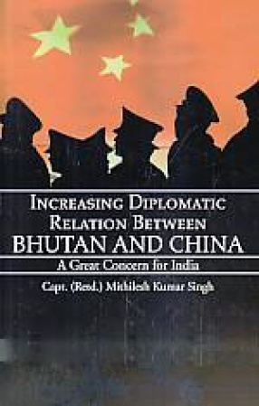 Increasing Diplomatic Relation Between Bhutan and China: A Great Concern for India