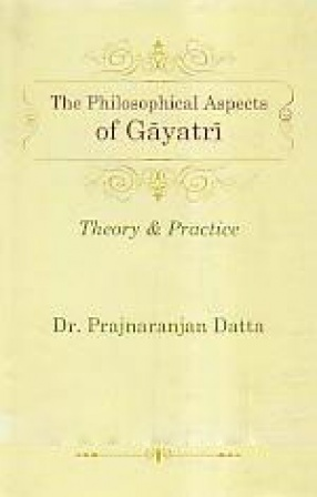 The Philosophical Aspects of Gayatri: Theory and Practice