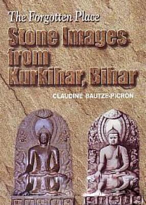 The Forgotten Place: Stone Images from Kurkihar, Bihar
