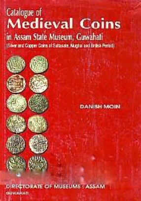 Catalogue of Medieval Coins in Assam State Museum, Guwahati: Silver and Copper Coins of Sultanate, Mughal and British Period