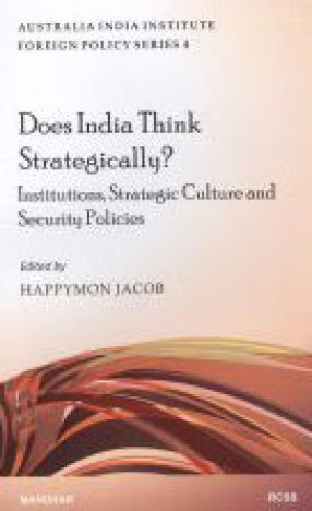 Does India Think Strategically: Institutions Strategic Culture and Security Policies