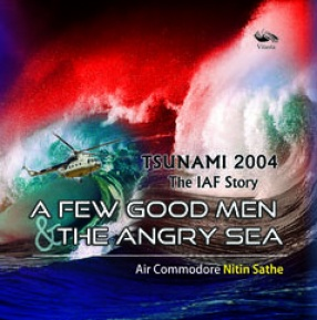 A Few Good Men and the Angry Sea: 2004 Tsunami: The IAF Story