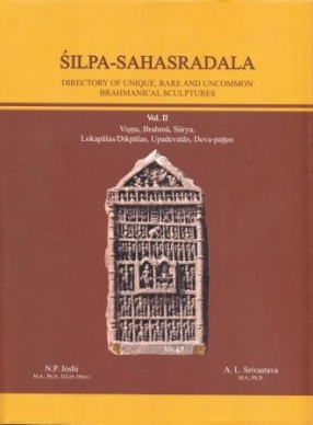Silpa-Sahasradala: Directory of Unique, Rare and Uncommon Brahmanical Sculptures, Vol. II: Vishnu Brahma Surya Lokapalas Dikpalas Upadevatas Deva Pattas