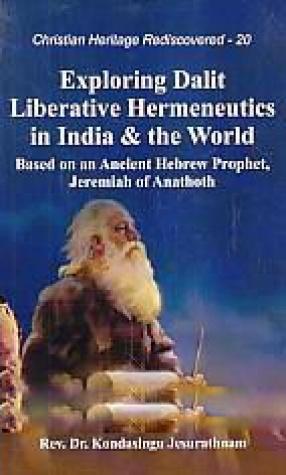 Exploring Dalit Liberative Hermeneutics in India & the World: Based on An Ancient Hebrew Prophet, Jeremiah of Anathoth