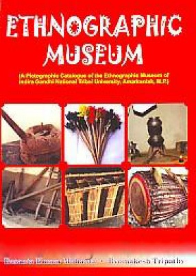 Ethnographic Museum: A Pictographic Catalogue of the Ethnographic Museum of Indira Gandhi National Tribal University, Amarkantak, M.P.