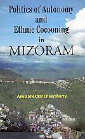 Politics of Autonomy and Ethnic Cocooning in Mizoram