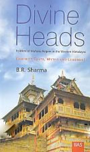 Divine Heads: Folklore of Mahasu Region of the Western Himalayas: Divinity Cults, Myths and Legends