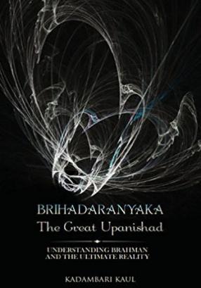 Brihadaaranyaka: The Great Upanishad: Understanding Brahman and the Ultimate Reality