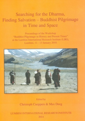 Searching for the Dharma, Finding Salvation : Buddhist Pilgrimage in Time and Space : Proceedings of the Workshop Buddhist Pilgrimage in History and Present Times at the Lumbini International Research Institute (LIRI), Lumbini, 11-13 January 2010