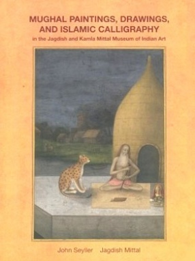 Mughal Paintings, Drawings, and Islamic Calligraphy in the Jagdish and Kamla Mittal Museum of Indian Art